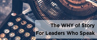 The <u>WHY</u> of Story for Leaders Who Speak